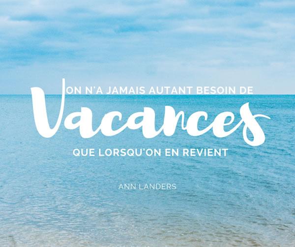 On n'a jamais autant besoin de vacances que lorsqu'on en revient. Ann Landers