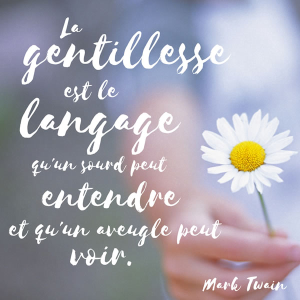 La gentillesse est le langage qu'un sourd peut entendre et qu'un aveugle peut voir