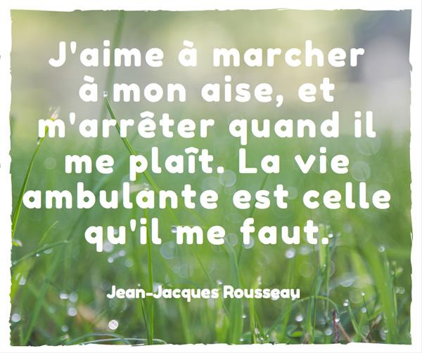 J'aime à marcher à mon aise, et m'arrêter quand il me plaît. La vie ambulante est celle qu'il me faut. Jean-Jacques Rousseau